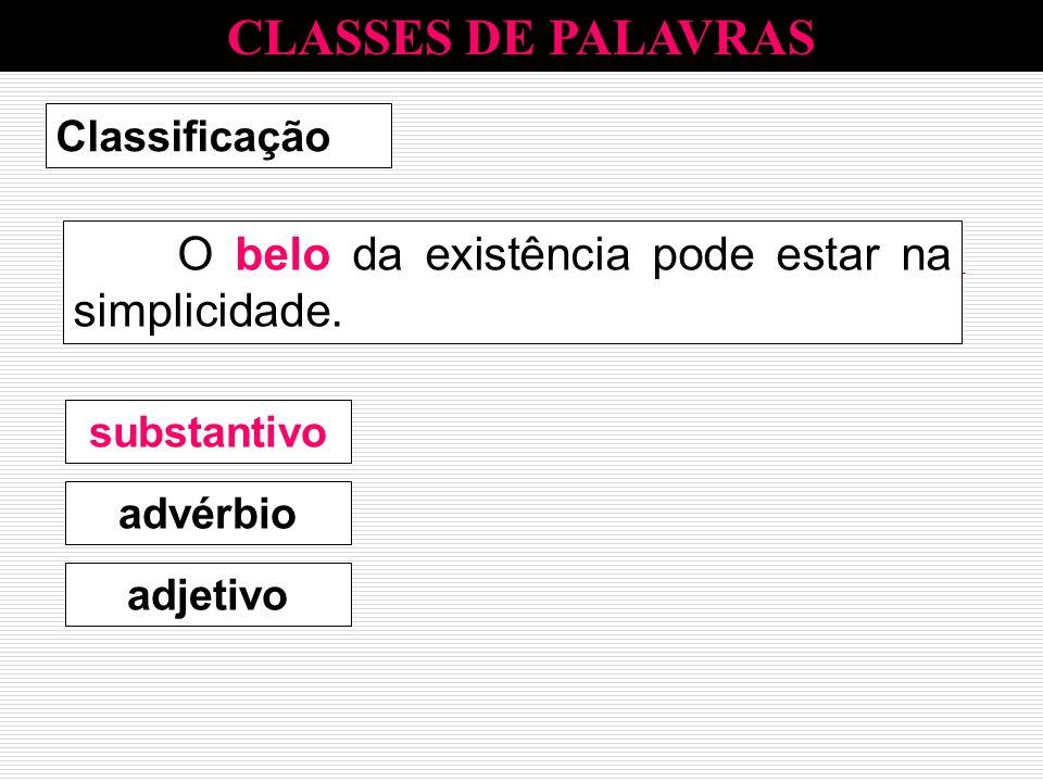 CLASSES DE PALAVRAS Classificação O belo da existência pode estar na simplicidade. advérbio substantivo adjetivo substantivo