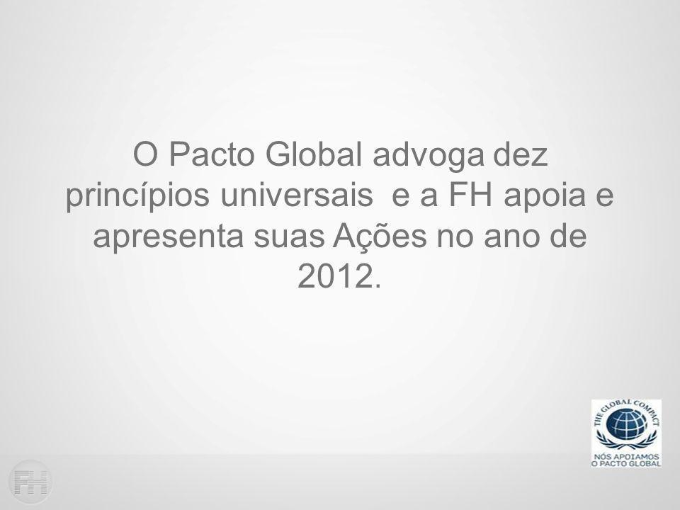 O Pacto Global advoga dez princípios universais e a FH apoia e apresenta suas Ações no ano de 2012.
