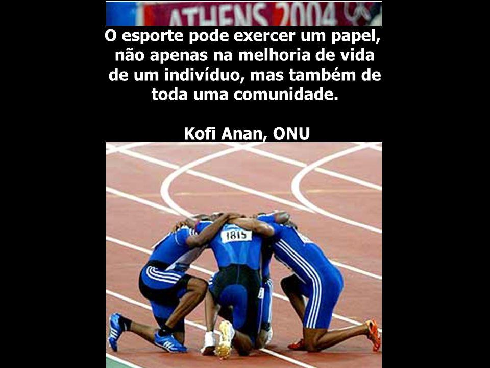 O esporte pode exercer um papel, não apenas na melhoria de vida de um indivíduo, mas também de toda uma comunidade. Kofi Anan, ONU