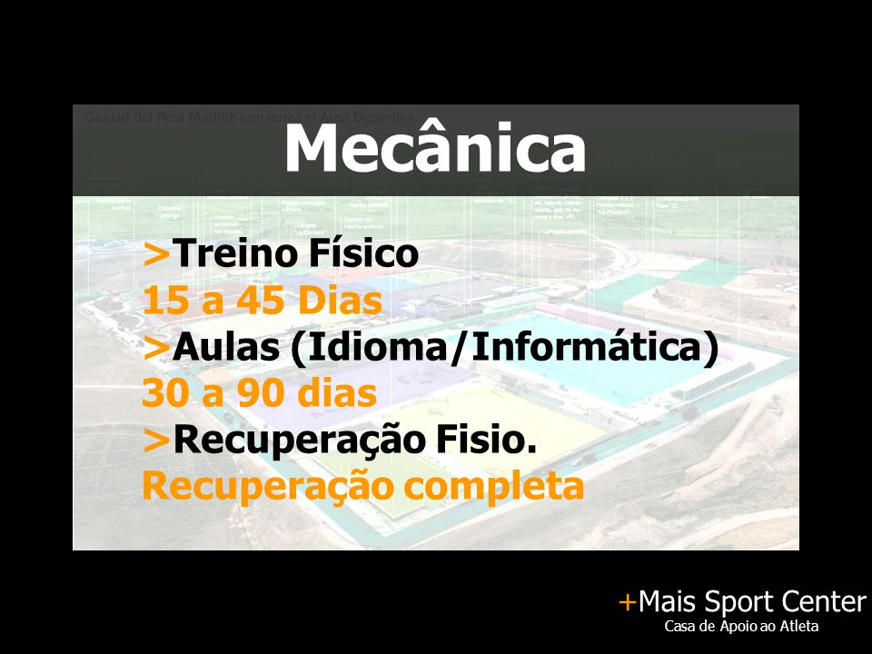 +Mais Sport Center Casa de Apoio ao Atleta Mecânica >Treino Físico 15 a 45 Dias >Aulas (Idioma/Informática) 30 a 90 dias >Recuperação Fisio. Recuperaç