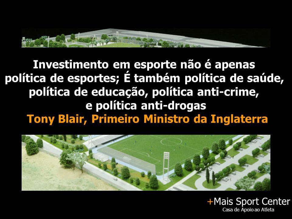 +Mais Sport Center Casa de Apoio ao Atleta Investimento em esporte não é apenas política de esportes; É também política de saúde, política de educação, política anti-crime, e política anti-drogas Tony Blair, Primeiro Ministro da Inglaterra