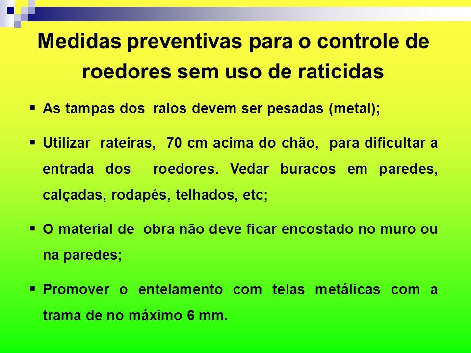 Medidas preventivas para o controle de roedores sem uso de raticidas  As tampas dos ralos devem ser pesadas (metal);  Utilizar rateiras, 70 cm acima