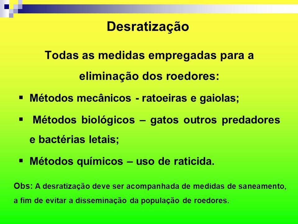 Desratização Todas as medidas empregadas para a eliminação dos roedores:  Métodos mecânicos - ratoeiras e gaiolas;  Métodos biológicos – gatos outro