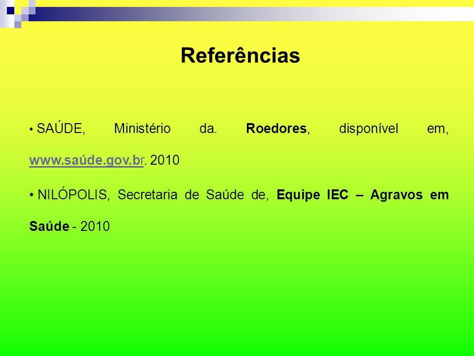 Referências SAÚDE, Ministério da. Roedores, disponível em, www.saúde.gov.br. 2010 www.saúde.gov.br NILÓPOLIS, Secretaria de Saúde de, Equipe IEC – Agr