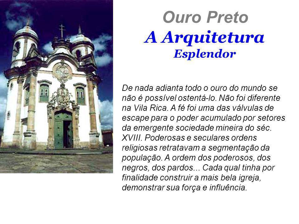 Ouro Preto A Arquitetura Esplendor De nada adianta todo o ouro do mundo se não é possível ostentá-lo. Não foi diferente na Vila Rica. A fé foi uma das