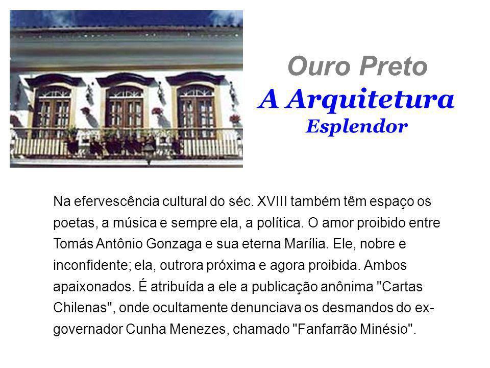 Ouro Preto A Arquitetura Esplendor Na efervescência cultural do séc. XVIII também têm espaço os poetas, a música e sempre ela, a política. O amor proi