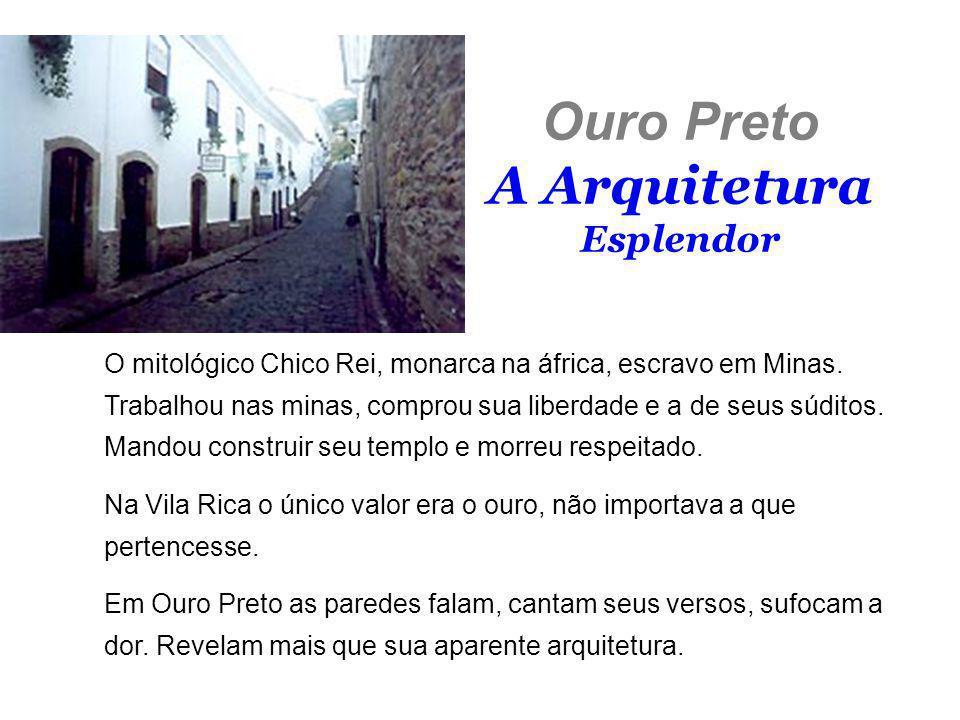 Ouro Preto A Arquitetura Esplendor O mitológico Chico Rei, monarca na áfrica, escravo em Minas. Trabalhou nas minas, comprou sua liberdade e a de seus