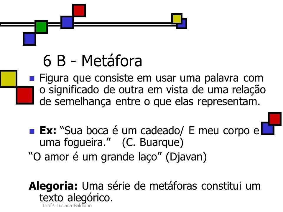 Profª. Luciana Balduíno 6 B - Metáfora Figura que consiste em usar uma palavra com o significado de outra em vista de uma relação de semelhança entre