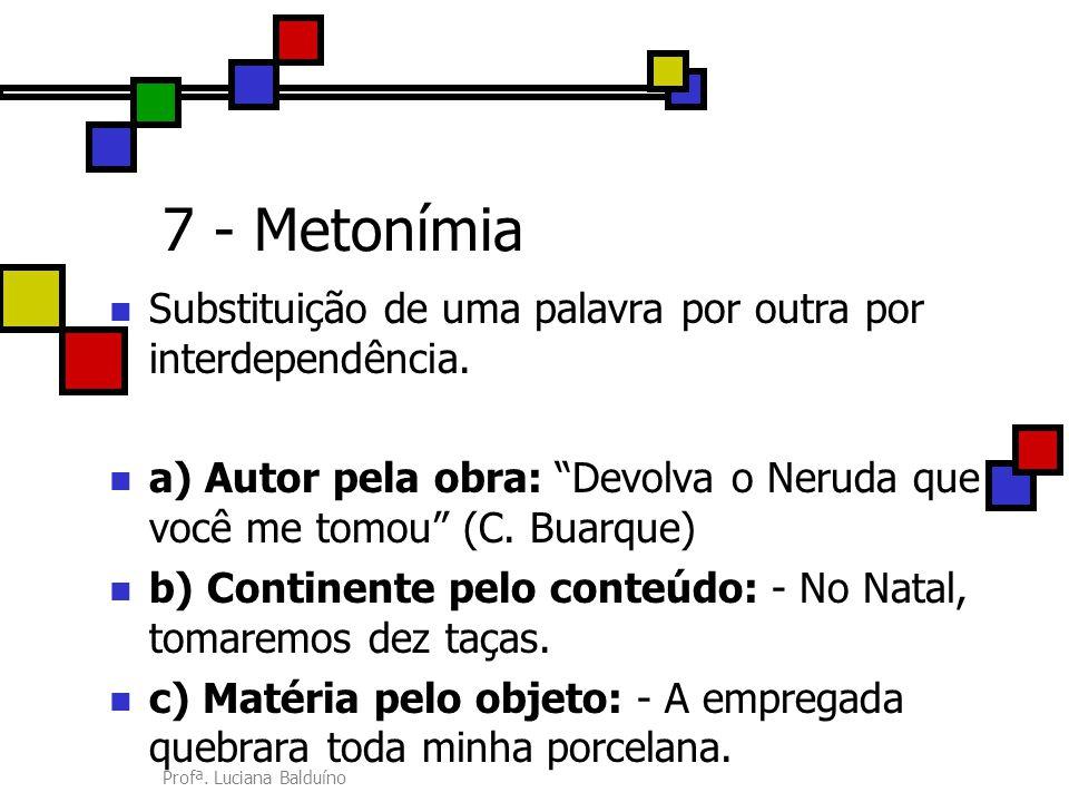 """Profª. Luciana Balduíno 7 - Metonímia Substituição de uma palavra por outra por interdependência. a) Autor pela obra: """"Devolva o Neruda que você me to"""