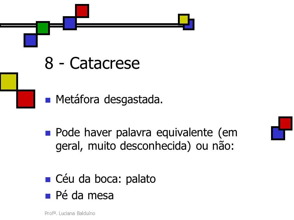 Profª. Luciana Balduíno 8 - Catacrese Metáfora desgastada. Pode haver palavra equivalente (em geral, muito desconhecida) ou não: Céu da boca: palato P