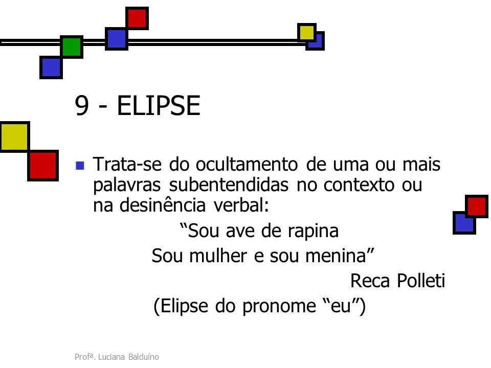 """Profª. Luciana Balduíno 9 - ELIPSE Trata-se do ocultamento de uma ou mais palavras subentendidas no contexto ou na desinência verbal: """"Sou ave de rapi"""