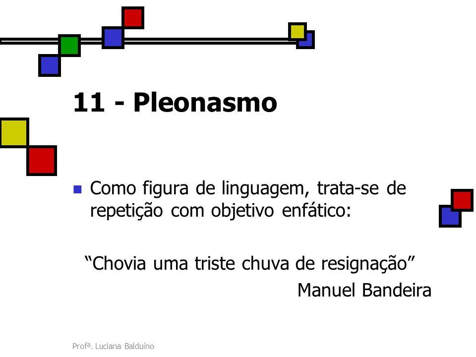"""Profª. Luciana Balduíno 11 - Pleonasmo Como figura de linguagem, trata-se de repetição com objetivo enfático: """"Chovia uma triste chuva de resignação"""""""