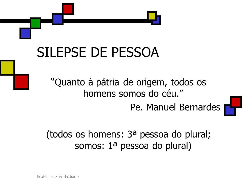 """Profª. Luciana Balduíno SILEPSE DE PESSOA """"Quanto à pátria de origem, todos os homens somos do céu."""" Pe. Manuel Bernardes (todos os homens: 3ª pessoa"""