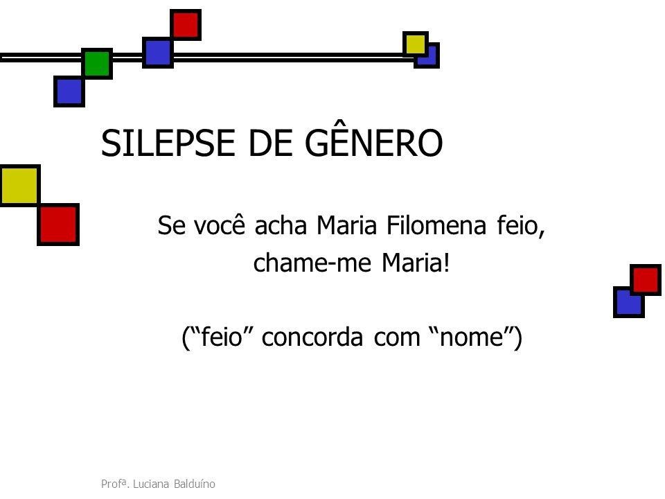 """Profª. Luciana Balduíno SILEPSE DE GÊNERO Se você acha Maria Filomena feio, chame-me Maria! (""""feio"""" concorda com """"nome"""")"""