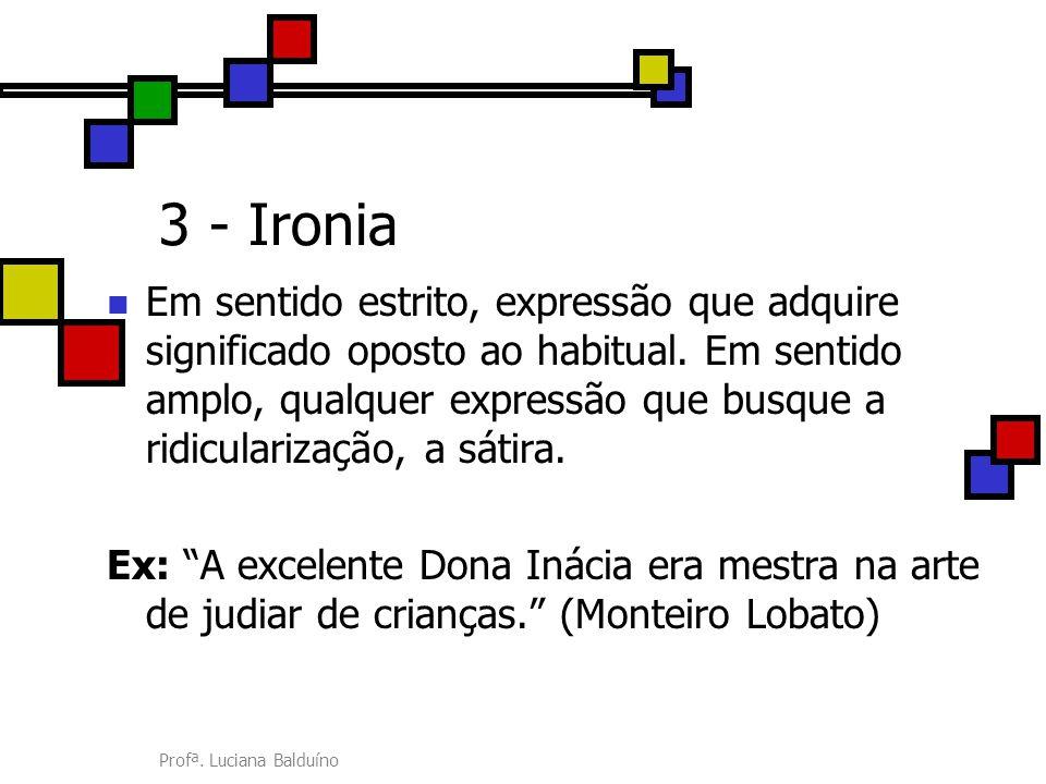 Profª. Luciana Balduíno 3 - Ironia Em sentido estrito, expressão que adquire significado oposto ao habitual. Em sentido amplo, qualquer expressão que
