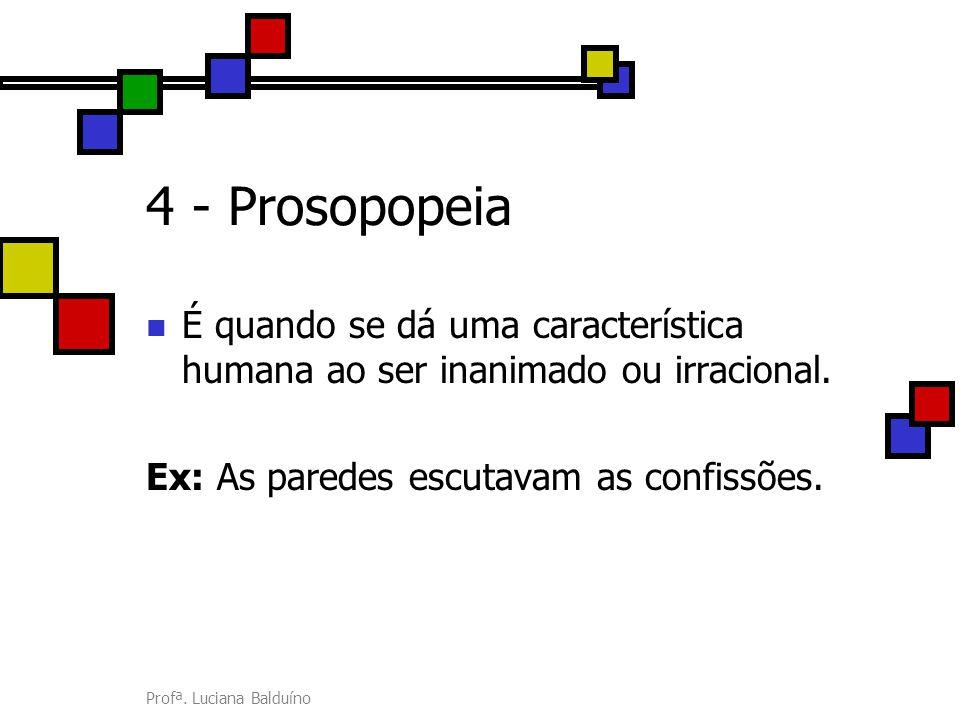 Profª. Luciana Balduíno 4 - Prosopopeia É quando se dá uma característica humana ao ser inanimado ou irracional. Ex: As paredes escutavam as confissõe