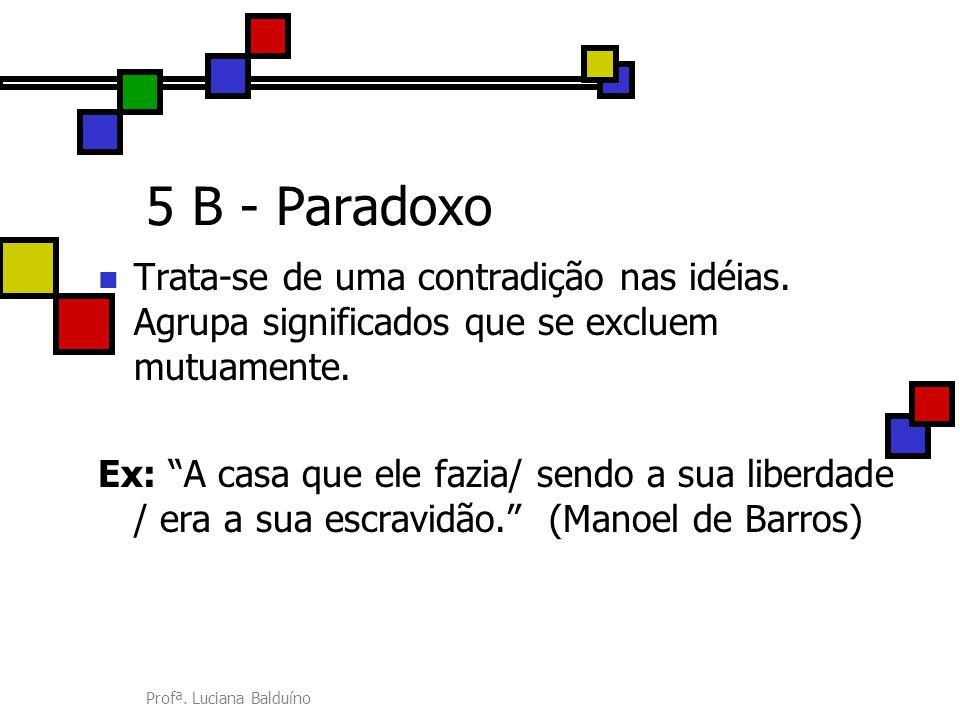 """Profª. Luciana Balduíno 5 B - Paradoxo Trata-se de uma contradição nas idéias. Agrupa significados que se excluem mutuamente. Ex: """"A casa que ele fazi"""