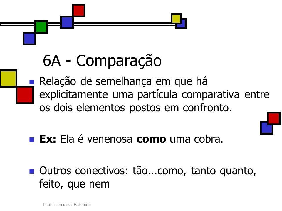 Profª. Luciana Balduíno 6A - Comparação Relação de semelhança em que há explicitamente uma partícula comparativa entre os dois elementos postos em con