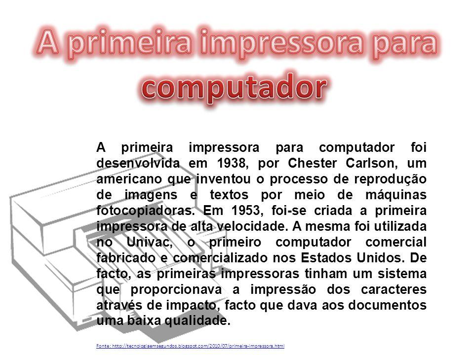 A primeira impressora para computador foi desenvolvida em 1938, por Chester Carlson, um americano que inventou o processo de reprodução de imagens e t