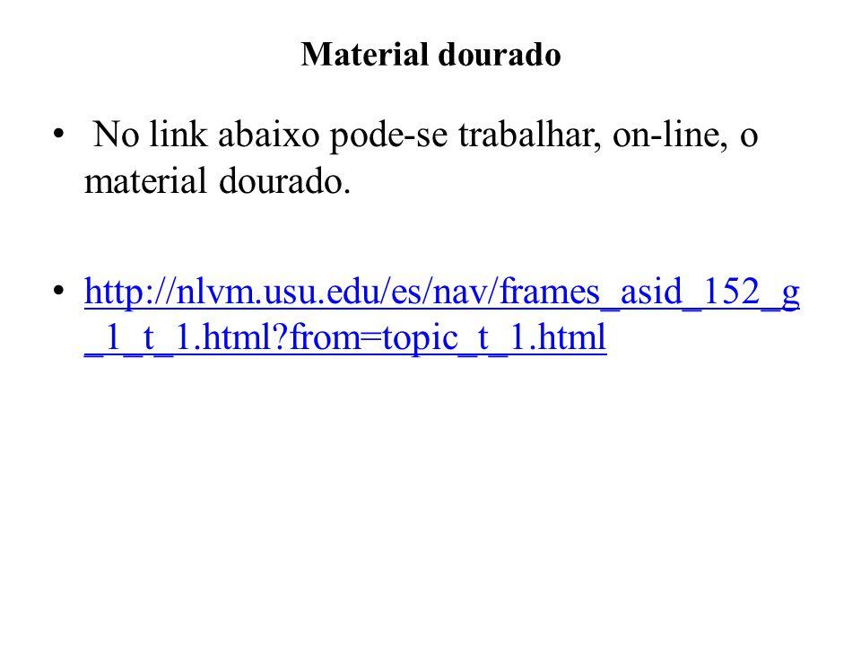 Material dourado No link abaixo pode-se trabalhar, on-line, o material dourado. http://nlvm.usu.edu/es/nav/frames_asid_152_g _1_t_1.html?from=topic_t_