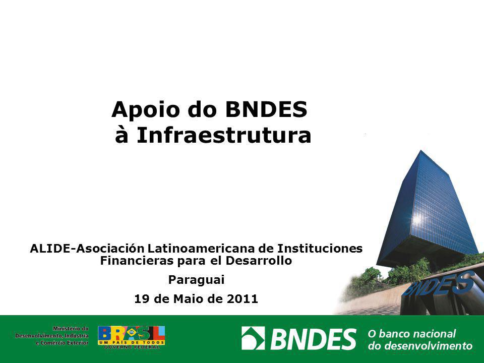 Apoio do BNDES à Infraestrutura ALIDE-Asociación Latinoamericana de Instituciones Financieras para el Desarrollo Paraguai 19 de Maio de 2011