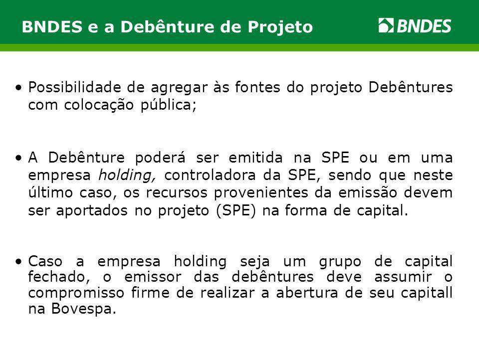 BNDES e a Debênture de Projeto Possibilidade de agregar às fontes do projeto Debêntures com colocação pública; A Debênture poderá ser emitida na SPE o