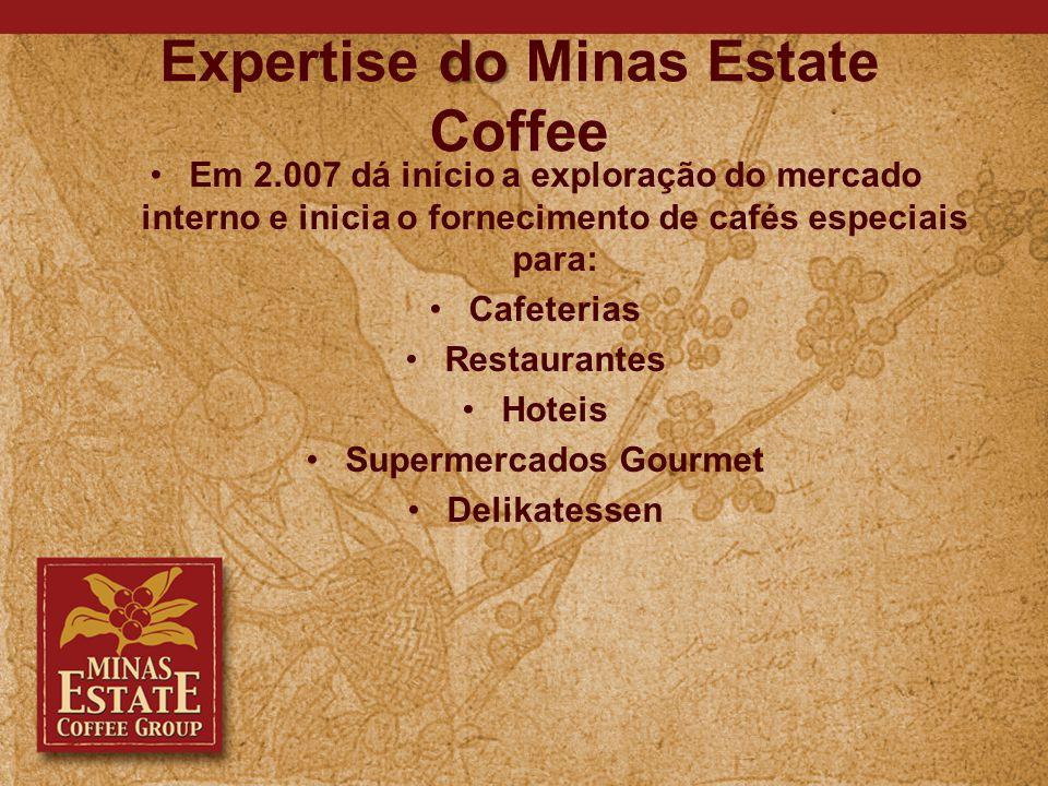 do Expertise do Minas Estate Coffee Em 2.007 dá início a exploração do mercado interno e inicia o fornecimento de cafés especiais para: Cafeterias Restaurantes Hoteis Supermercados Gourmet Delikatessen