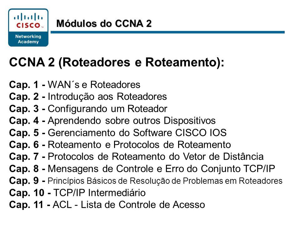CCNA 2 (Roteadores e Roteamento): Cap. 1 - WAN´s e Roteadores Cap. 2 - Introdução aos Roteadores Cap. 3 - Configurando um Roteador Cap. 4 - Aprendendo
