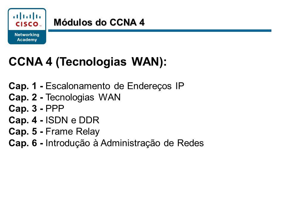 CCNA 4 (Tecnologias WAN): Cap. 1 - Escalonamento de Endereços IP Cap. 2 - Tecnologias WAN Cap. 3 - PPP Cap. 4 - ISDN e DDR Cap. 5 - Frame Relay Cap. 6