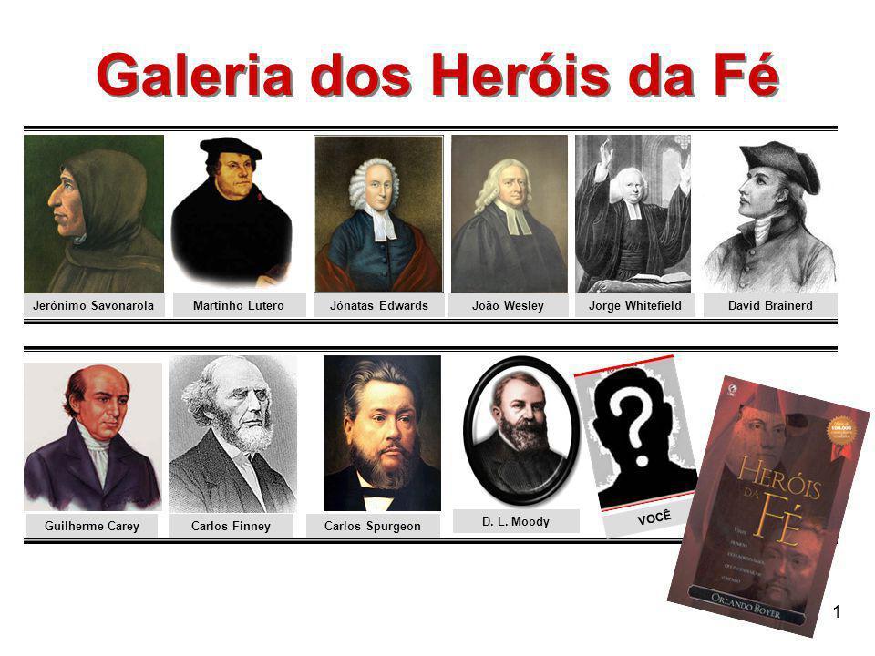 1 Galeria dos Heróis da Fé Galeria dos Heróis da Fé Jerônimo SavonarolaMartinho LuteroJoão WesleyJônatas EdwardsJorge Whitefield Guilherme Carey Carlo