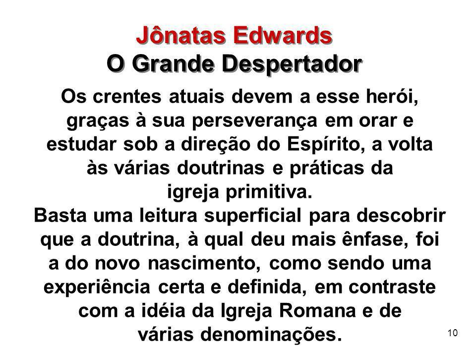 10 Jônatas Edwards O Grande Despertador Jônatas Edwards O Grande Despertador Os crentes atuais devem a esse herói, graças à sua perseverança em orar e