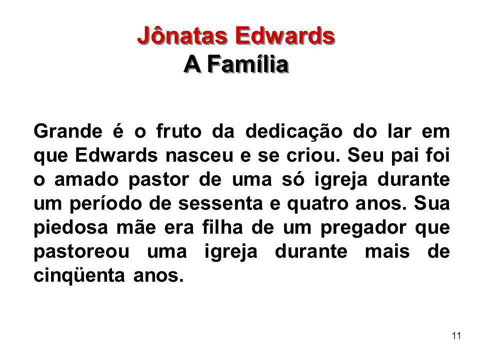 11 Jônatas Edwards A Família Jônatas Edwards A Família Grande é o fruto da dedicação do lar em que Edwards nasceu e se criou. Seu pai foi o amado past