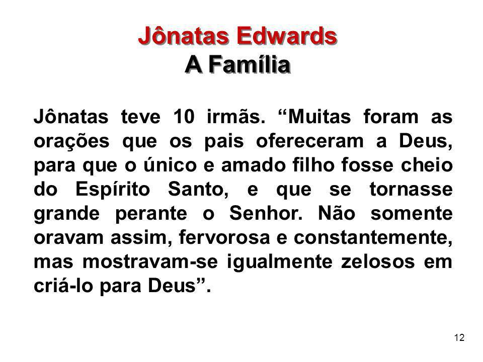 """12 Jônatas Edwards A Família Jônatas Edwards A Família Jônatas teve 10 irmãs. """"Muitas foram as orações que os pais ofereceram a Deus, para que o único"""