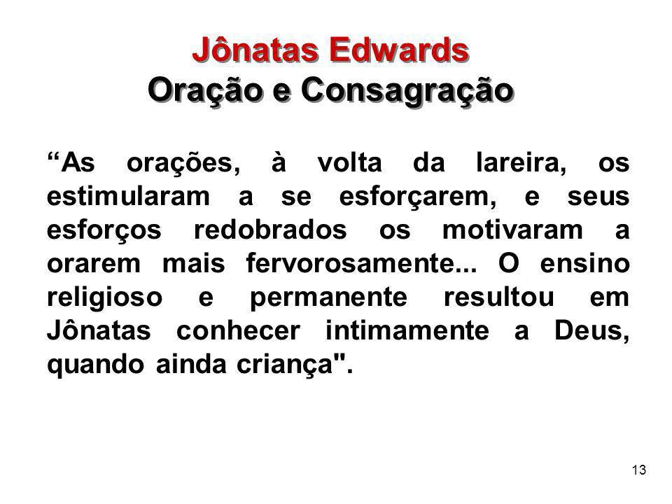 """13 Jônatas Edwards Oração e Consagração Jônatas Edwards Oração e Consagração """"As orações, à volta da lareira, os estimularam a se esforçarem, e seus e"""