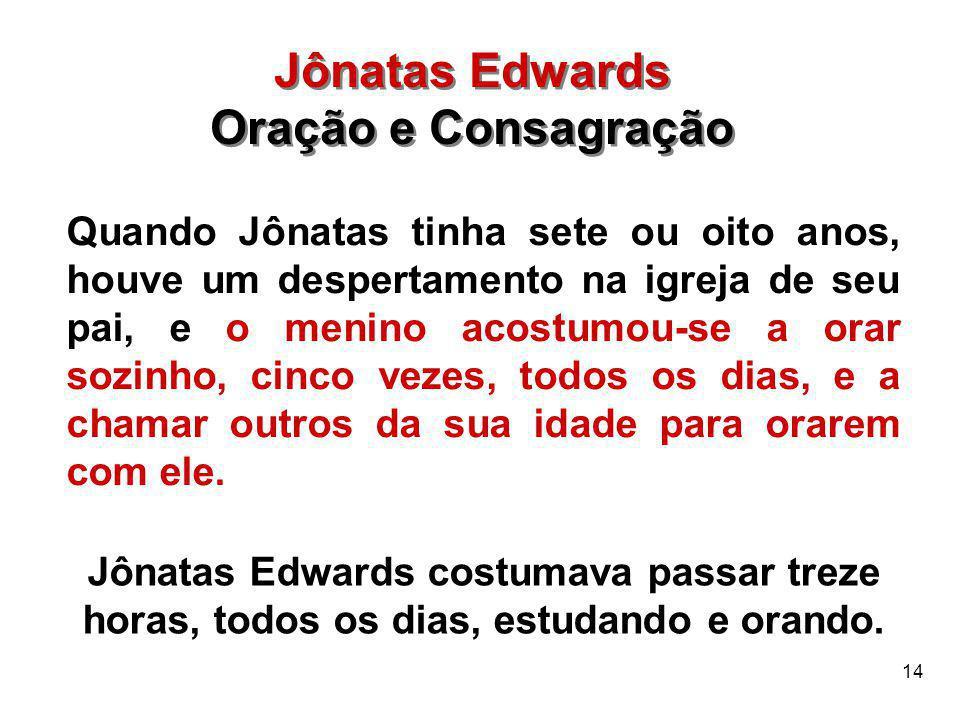 14 Jônatas Edwards Oração e Consagração Jônatas Edwards Oração e Consagração Quando Jônatas tinha sete ou oito anos, houve um despertamento na igreja