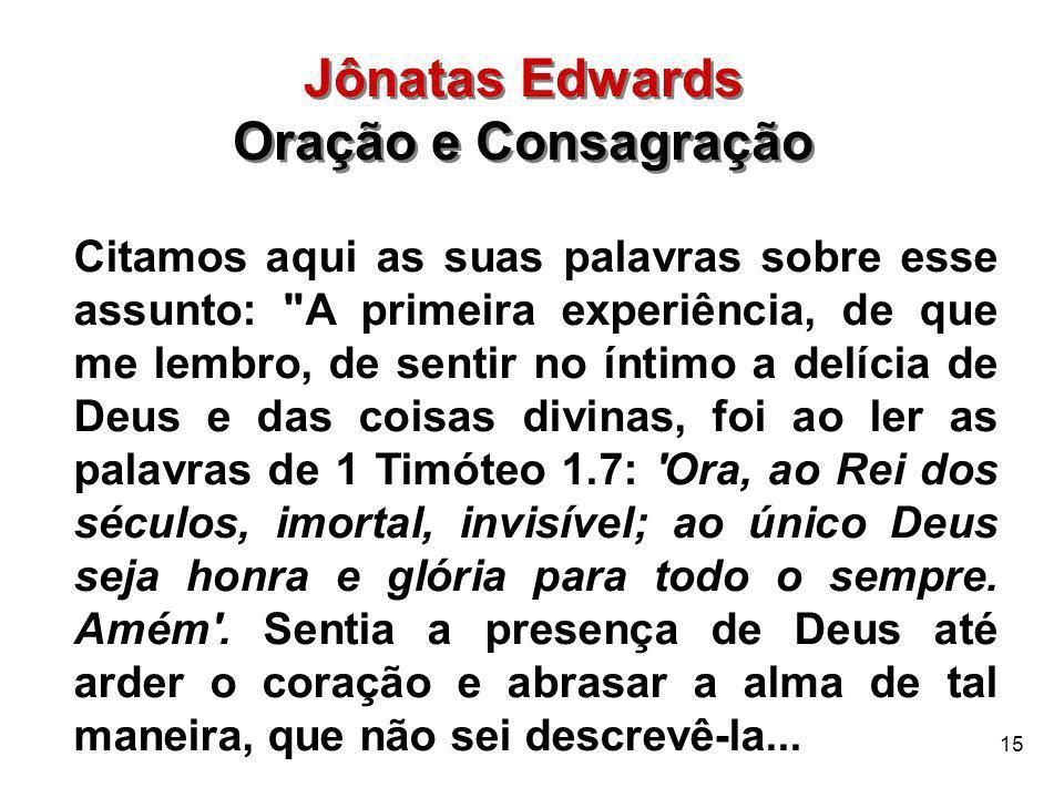 15 Jônatas Edwards Oração e Consagração Jônatas Edwards Oração e Consagração Citamos aqui as suas palavras sobre esse assunto: