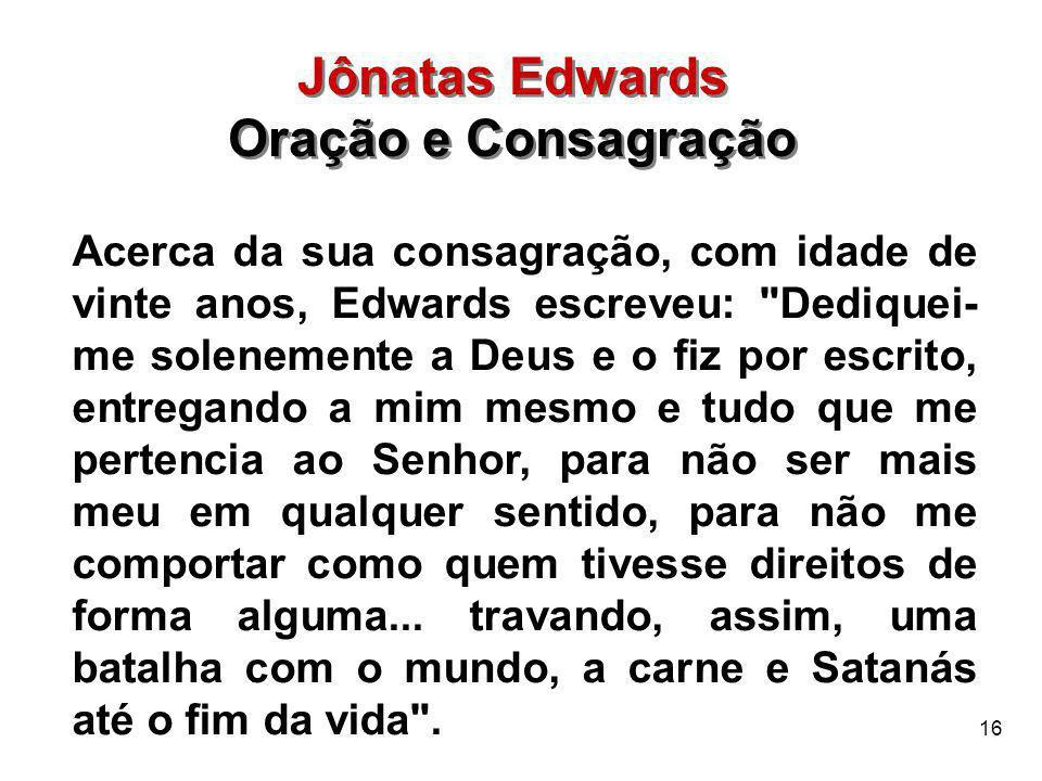 16 Acerca da sua consagração, com idade de vinte anos, Edwards escreveu: