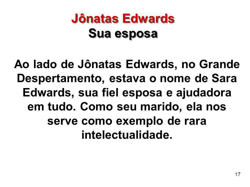 17 Ao lado de Jônatas Edwards, no Grande Despertamento, estava o nome de Sara Edwards, sua fiel esposa e ajudadora em tudo. Como seu marido, ela nos s