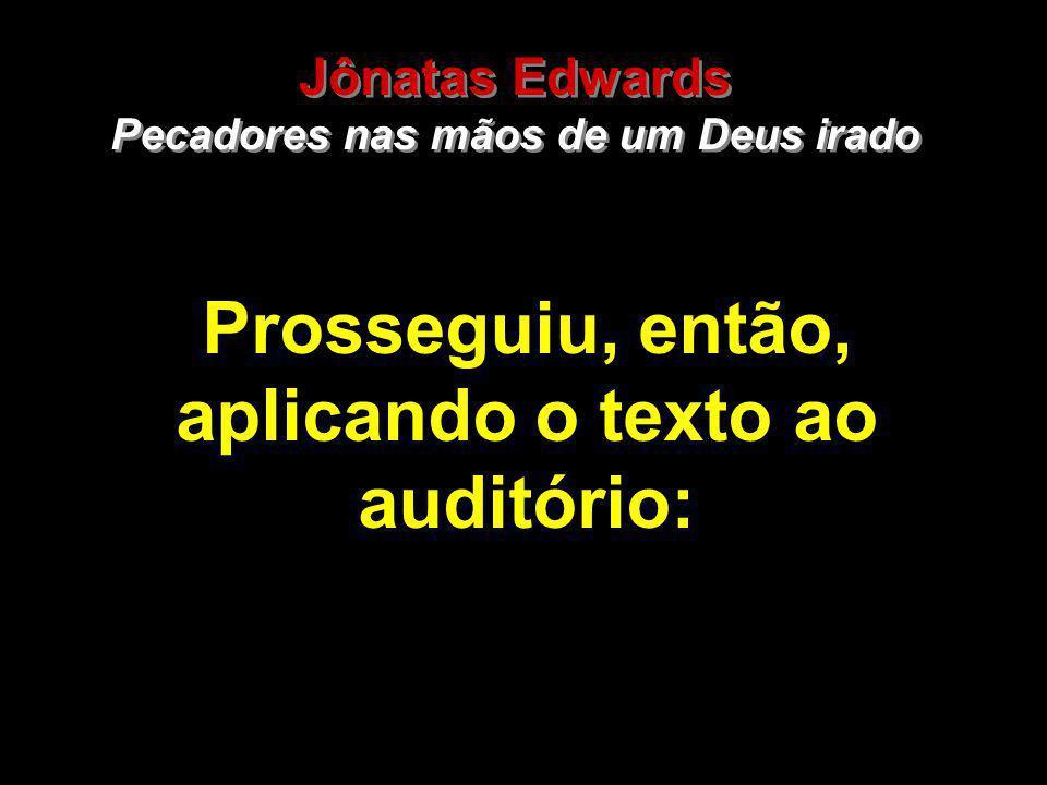 25 Prosseguiu, então, aplicando o texto ao auditório: Jônatas Edwards Pecadores nas mãos de um Deus irado Jônatas Edwards Pecadores nas mãos de um Deu