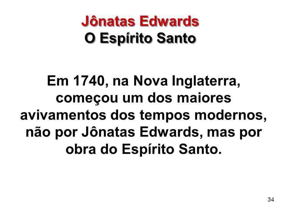 34 Em 1740, na Nova Inglaterra, começou um dos maiores avivamentos dos tempos modernos, não por Jônatas Edwards, mas por obra do Espírito Santo. Jônat