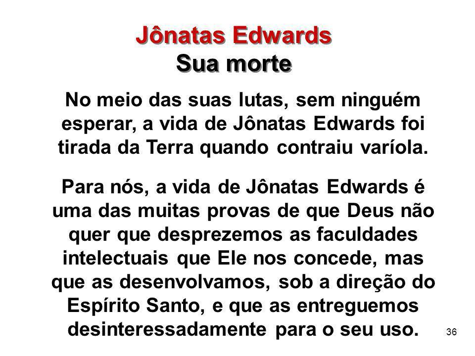 36 No meio das suas lutas, sem ninguém esperar, a vida de Jônatas Edwards foi tirada da Terra quando contraiu varíola. Para nós, a vida de Jônatas Edw