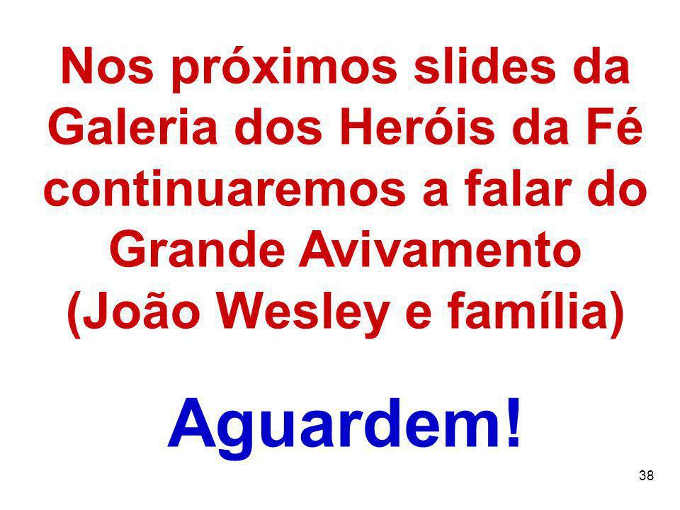 38 Nos próximos slides da Galeria dos Heróis da Fé continuaremos a falar do Grande Avivamento (João Wesley e família) Aguardem!