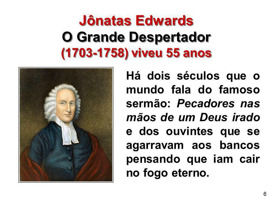 6 Jônatas Edwards O Grande Despertador (1703-1758) viveu 55 anos Jônatas Edwards O Grande Despertador (1703-1758) viveu 55 anos Há dois séculos que o
