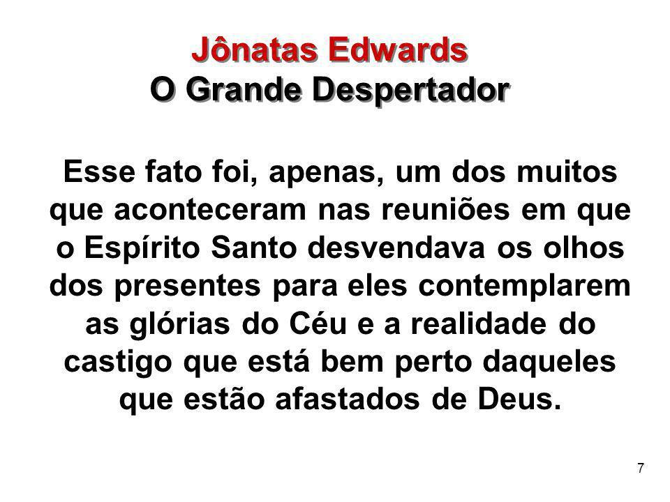 8 Jônatas Edwards O Grande Despertador Jônatas Edwards O Grande Despertador Jônatas Edwards, entre os homens, era o vulto maior nesse avivamento, que se intitulava O grande despertamento.