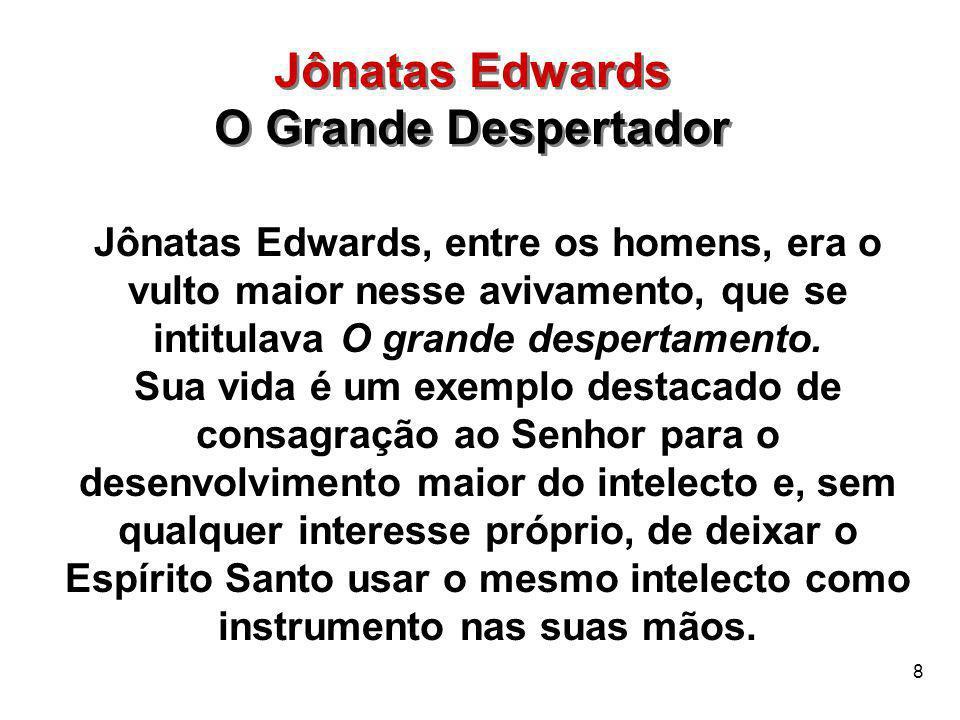 8 Jônatas Edwards O Grande Despertador Jônatas Edwards O Grande Despertador Jônatas Edwards, entre os homens, era o vulto maior nesse avivamento, que