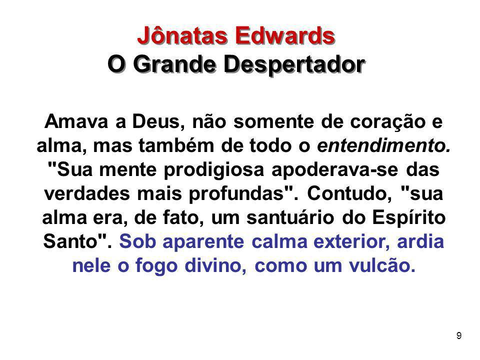 9 Jônatas Edwards O Grande Despertador Jônatas Edwards O Grande Despertador Amava a Deus, não somente de coração e alma, mas também de todo o entendim