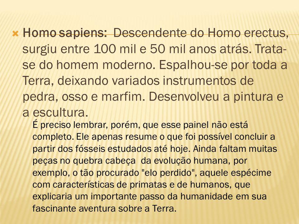  Homo sapiens: Descendente do Homo erectus, surgiu entre 100 mil e 50 mil anos atrás. Trata- se do homem moderno. Espalhou-se por toda a Terra, deixa