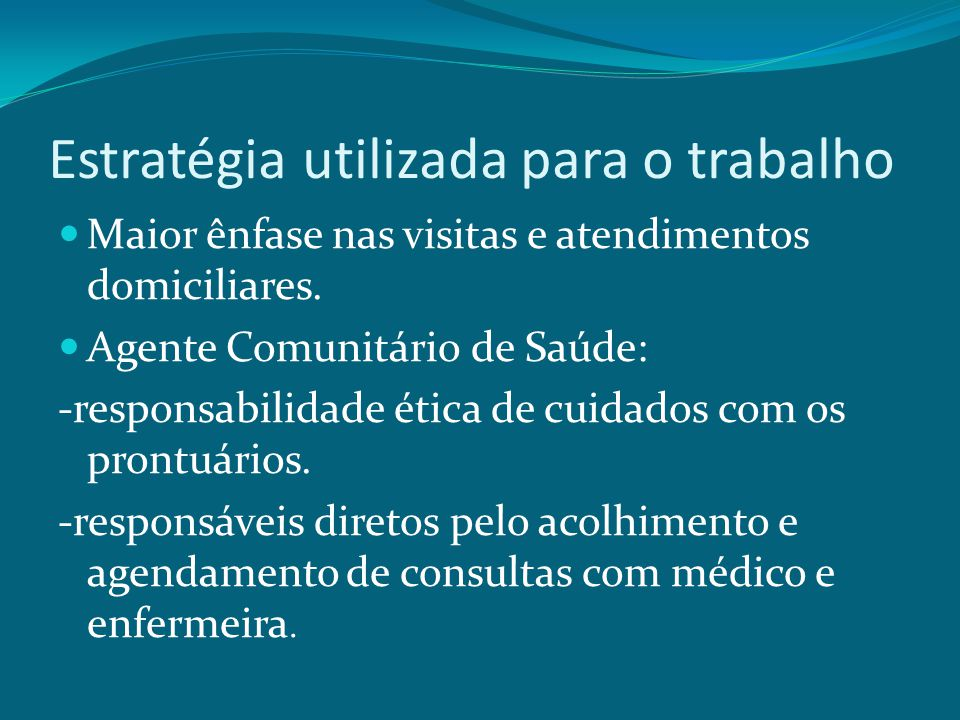 Estratégia utilizada para o trabalho Maior ênfase nas visitas e atendimentos domiciliares. Agente Comunitário de Saúde: -responsabilidade ética de cui