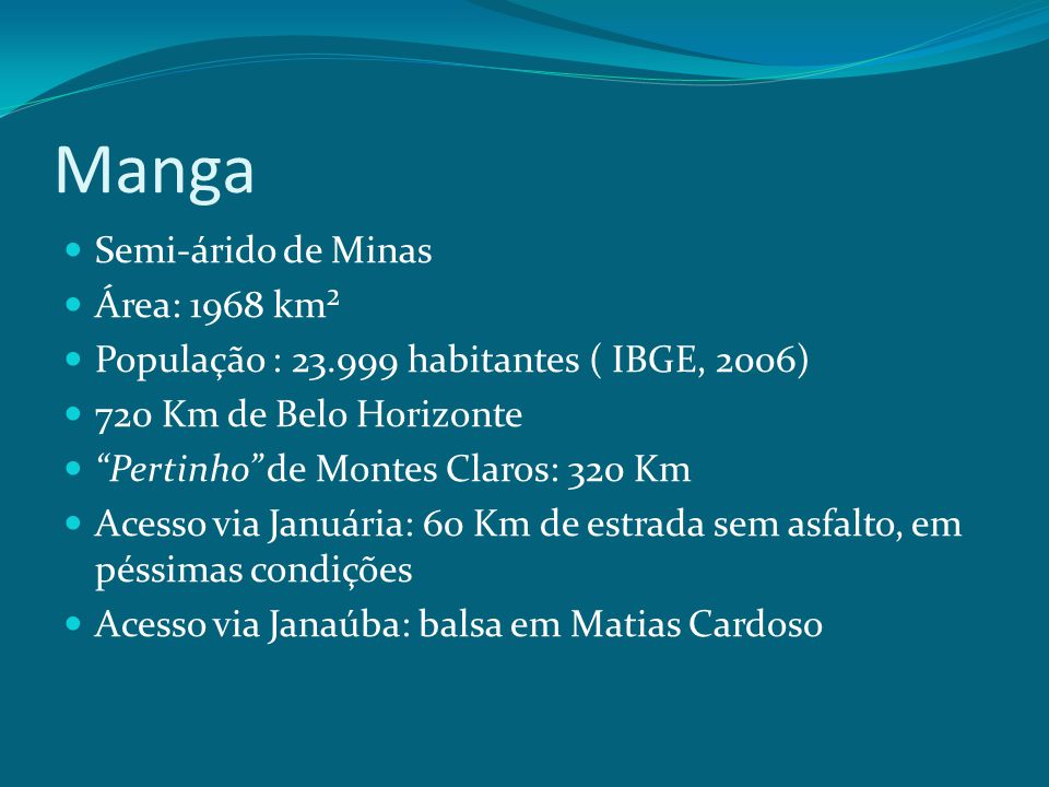 """Manga Semi-árido de Minas Área: 1968 km² População : 23.999 habitantes ( IBGE, 2006) 720 Km de Belo Horizonte """"Pertinho"""" de Montes Claros: 320 Km Aces"""