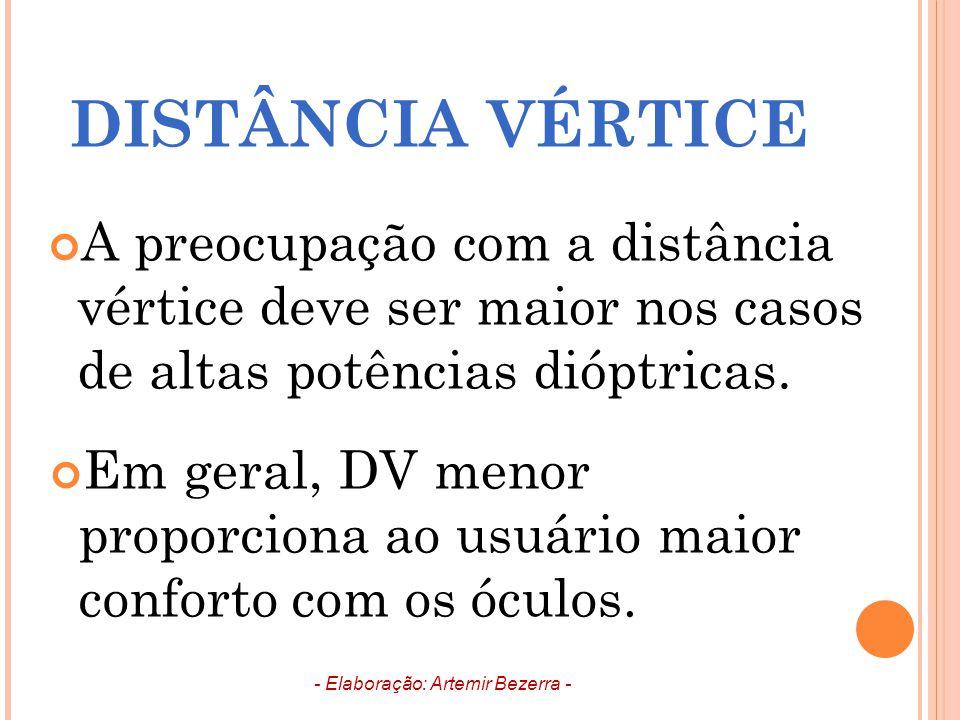A preocupação com a distância vértice deve ser maior nos casos de altas potências dióptricas. Em geral, DV menor proporciona ao usuário maior conforto